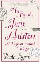 The Real Jane Austen: A Life in Small Things eBook by Paula Byrne
