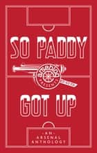 So Paddy Got Up - an Arsenal anthology ebook by Andrew Mangan, Amy Lawrence, Philippe Auclair