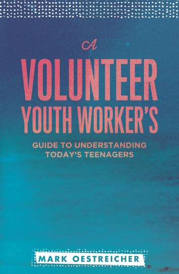 A Volunteer Youth Worker's Guide to Understanding Today's Teenagers ebook by Oestriecher,Mark