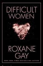 Difficult Women eBook par Roxane Gay