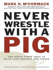 Never Wrestle with a Pig - And Ninety Other Ideas to Build Your Business and Career ebook by Mark H. McCormack