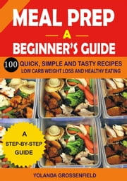 Meal Prep: A Beginner's Guide to 100 Quick, Simple and Tasty Recipes Low Carb Weight Loss and Healthy Eating ebook by Yolanda Grossenfield