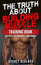 The Truth About Building Muscle: Less Sets + Less Workouts = More Strength ebook by Jeffrey Bedeaux