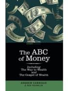 The ABC of Money - Including The Way to Wealth and The Gospel of Wealth ebook by Andrew Carnegie, Benjamin Franklin