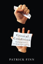 Critical Condition - Replacing Critical Thinking with Creativity ebook by Patrick Finn
