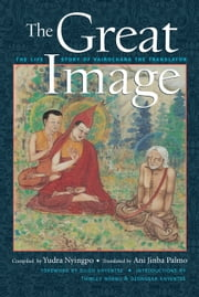 The Great Image - The Life Story of Vairochana the Translator ebook by Dilgo Khyentse Rinpoche,Ani Jinba Palmo,Thinley Norbu Rinpoche,Dzongsar Jamyang Khyentse