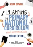 Planning the Primary National Curriculum - A complete guide for trainees and teachers ebook by Keira Sewell