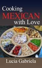 Cooking Mexican With Love ebook by Lucia Gabriela