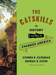 The Catskills - Its History and How It Changed America ebook by Stephen M. Silverman,Raphael D. Silver
