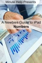 A Newbies Guide to iPad Numbers (iOS 6 Update) ebook by Minute Help Guides