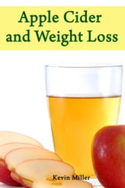 Apple Cider and Weight Loss ebook by Kevin Miller