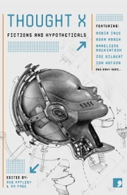 Thought X - Fictions and Hypotheticals ebook by Robin Ince,Adam Marek,Anneliese Mackintosh,Zoe Gilbert,Ian Watson,Sandra Alland,Claire Dean,Adam Roberts,Annie Kirby,Annie Clarkson,Andy Hedgecock,Marie Louise Cookson,Margaret Wilkinson
