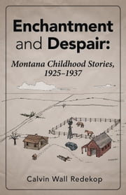 Enchantment and Despair: Montana Childhood Stories, 1925 - 1937 ebook by Redekop, Calvin Wall