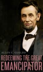 Redeeming the Great Emancipator ebook by Allen C. Guelzo
