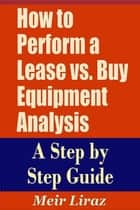 How to Perform a Lease vs. Buy Equipment Analysis A Step by Step Guide ebook by Meir Liraz