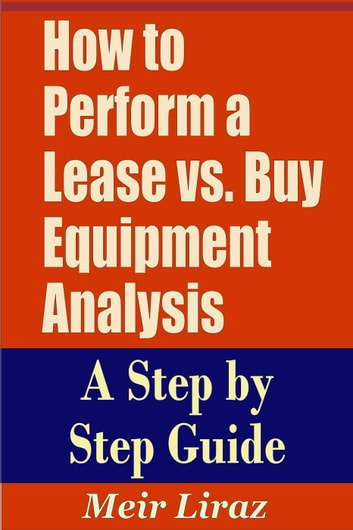 How to Perform a Lease vs. Buy Equipment Analysis A Step by Step Guide - Small Business Management ebook by Meir Liraz