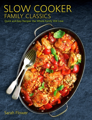 Slow Cooker Family Classics - Quick and Easy Recipes the Whole Family Will Love eBook by Sarah Flower