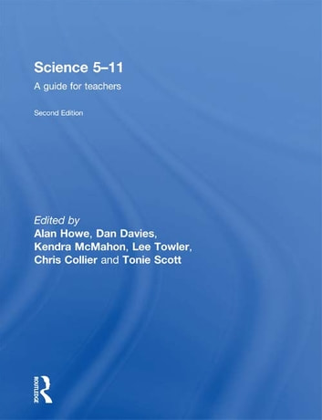Science 5-11 - A Guide for Teachers ebook by Alan Howe,Dan Davies,Kendra McMahon,Christopher Collier