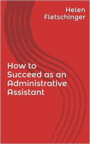 How to Succeed as an Administrative Assistant ebook by Helen Fletschinger