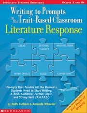 Writing to Prompts in the Trait-Based Classroom: Literature Response: Prompts That Provide All the Elements Students Need to Start Writing: A Role, Au ebook by Culham, Ruth