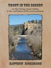 Trout in the Desert: On Fly Fishing, Human Habits, and the Cold Waters of the Arid Southwest ebook by Dickerson, Matthew
