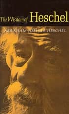 The Wisdom of Heschel ebook by Abraham Joshua Heschel, Ruth M. Goodhill