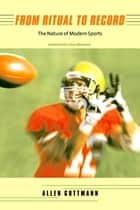 From Ritual to Record - The Nature of Modern Sports, Updated Edition ebook by Allen Guttmann