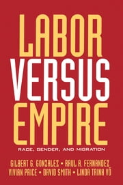 Labor Versus Empire - Race, Gender, Migration ebook by Gilbert G. Gonzalez,Raul A. Fernandez,Vivian Price,David Smith,Linda Trinh Võ