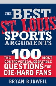 Best St. Louis Sports Arguments - The 100 Most Controversial, Debatable Questions for Die-Hard Fans ebook by Bryan Burwell