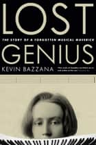 Lost Genius - The Story of a Forgotten Musical Maverick ebook by Kevin Bazzana