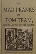The Mad Pranks of Tom Tram - Son-In-Law to Mother Winter ebook by Humphrey Crouch