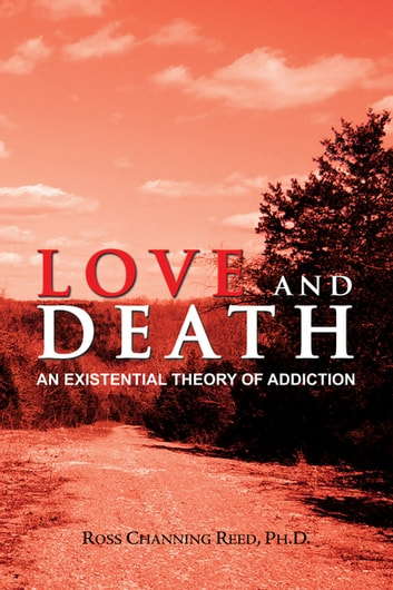 Love and Death - An Existential Theory of Addiction ebook by Ross Channing Reed PhD