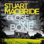 Close to the Bone (Logan McRae, Book 8) audiobook by Stuart MacBride