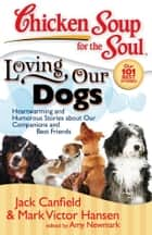 Chicken Soup for the Soul: Loving Our Dogs ebook by Jack Canfield,Mark Victor Hansen,Amy Newmark