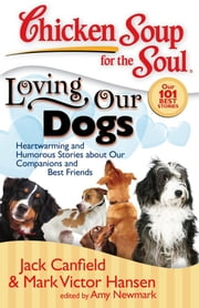 Chicken Soup for the Soul: Loving Our Dogs - Heartwarming and Humorous Stories about our Companions and Best Friends ebook by Jack Canfield,Mark Victor Hansen,Amy Newmark