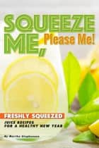 Squeeze Me, Please Me!: Freshly Squeezed Juice Recipes for a Healthy New Year ebook by Martha Stephenson