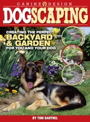 Dogscaping - Creating the Perfect Backyard and Garden for You and Your Dog ebook by Thomas Barthel