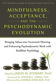 Mindfulness, Acceptance, and the Psychodynamic Evolution - Bringing Values into Treatment Planning and Enhancing Psychodynamic Work with Buddhist Psychology ebook by Jason M. Stewart, PsyD,Steven C. Hayes, PhD,George Stricker, PhD