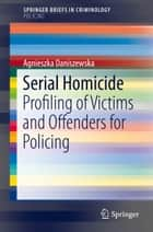 Serial Homicide - Profiling of Victims and Offenders for Policing ebook by Agnieszka Daniszewska