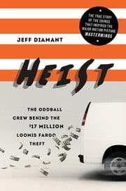 Heist - The Oddball Crew Behind the $17 Million Loomis Fargo Theft ebook by Jeff Diamant