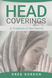 Head Coverings: A Tradition of the Church ebook by Greg Gordon