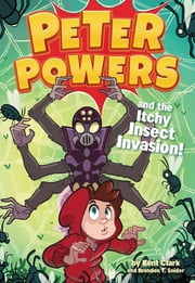 Peter Powers and the Itchy Insect Invasion! ebook by Kent Clark, Brandon T. Snider, Dave Bardin
