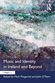 Music and Identity in Ireland and Beyond ebook by Mark Fitzgerald,John O'Flynn