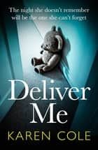 Deliver Me - An absolutely gripping thriller with a shocking twist that you'll never see coming! ebook by Karen Cole