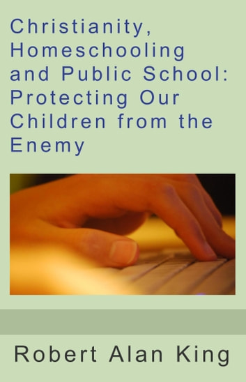 Christianity, Homeschooling and Public School: Protecting Our Children from the Enemy ebook by Robert Alan King