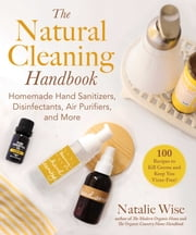 The Natural Cleaning Handbook - Homemade Hand Sanitizers, Disinfectants, Air Purifiers, and More ebook by Natalie Wise