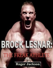 Brock Lesnar: The Freak Athlete ebook by Roger Jackson