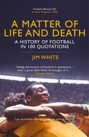A Matter of Life and Death - The History of Football in 100 Quotations ebook by Jim White