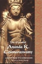 Essential Ananda K. Coomaraswamy ebook by Ananda K. Coomaraswamy