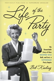 Life of the Party - The Remarkable Story of How Brownie Wise Built, and Lost, a Tupperware Party Empire ebook by Bob Kealing